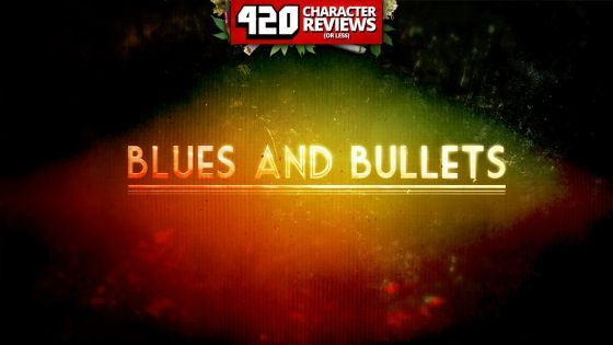 420 Character Reviews: Blues and Bullets: Episode 1 (9.5)